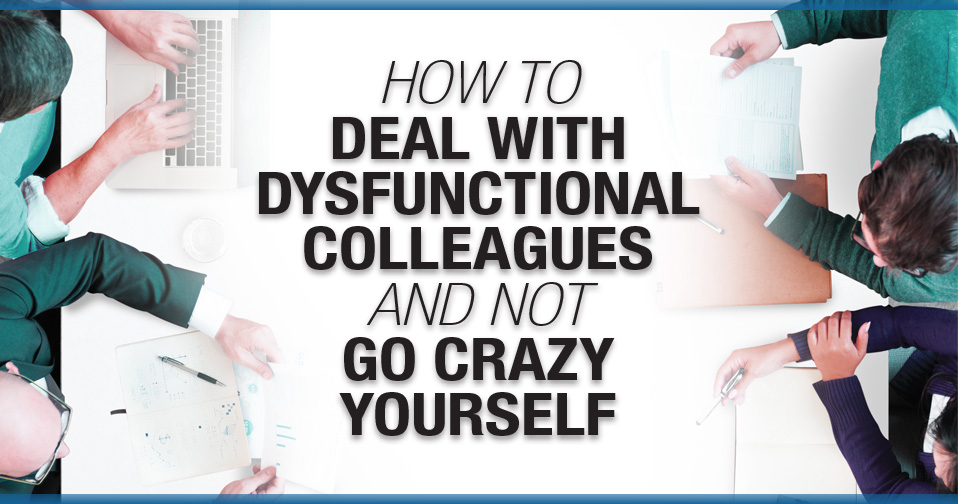 How to Deal With Dysfunctional Colleagues